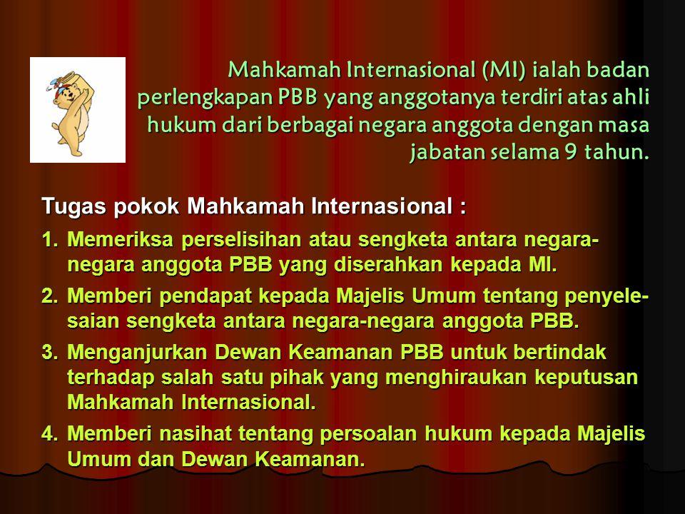 Mahkamah Internasional (MI) ialah badan perlengkapan PBB yang anggotanya terdiri atas ahli hukum dari berbagai negara anggota dengan masa jabatan sela