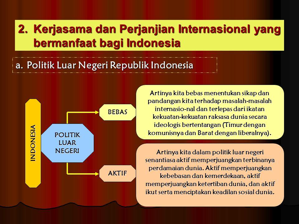 2.Kerjasama dan Perjanjian Internasional yang bermanfaat bagi Indonesia a.Politik Luar Negeri Republik Indonesia POLITIK LUAR NEGERI BEBAS AKTIF Artin