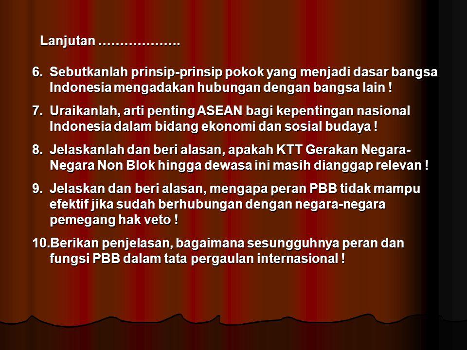Lanjutan ………………. 6.Sebutkanlah prinsip-prinsip pokok yang menjadi dasar bangsa Indonesia mengadakan hubungan dengan bangsa lain ! 7.Uraikanlah, arti p