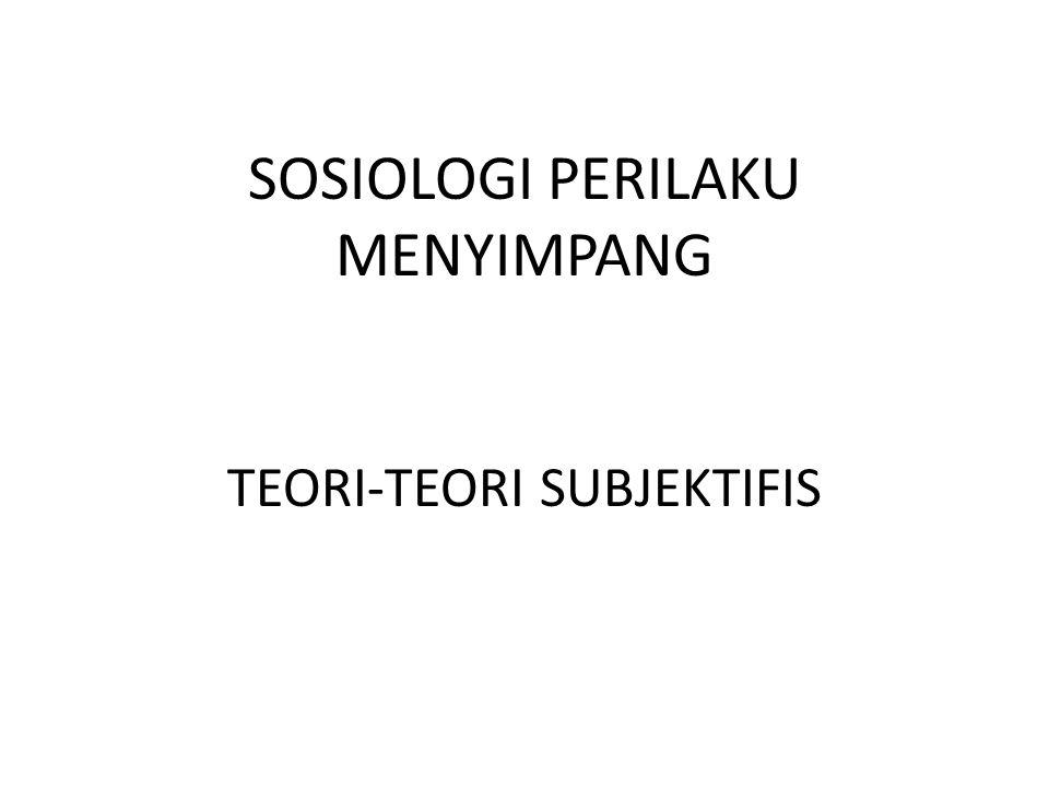 SOSIOLOGI PERILAKU MENYIMPANG TEORI-TEORI SUBJEKTIFIS