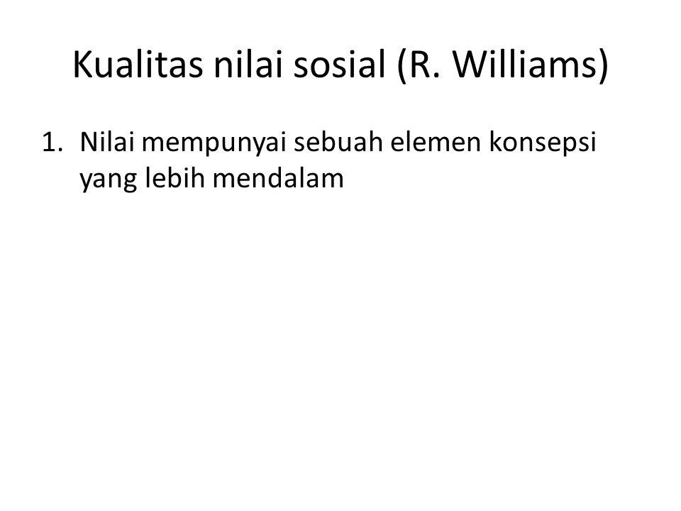 Kualitas nilai sosial (R. Williams) 1.Nilai mempunyai sebuah elemen konsepsi yang lebih mendalam