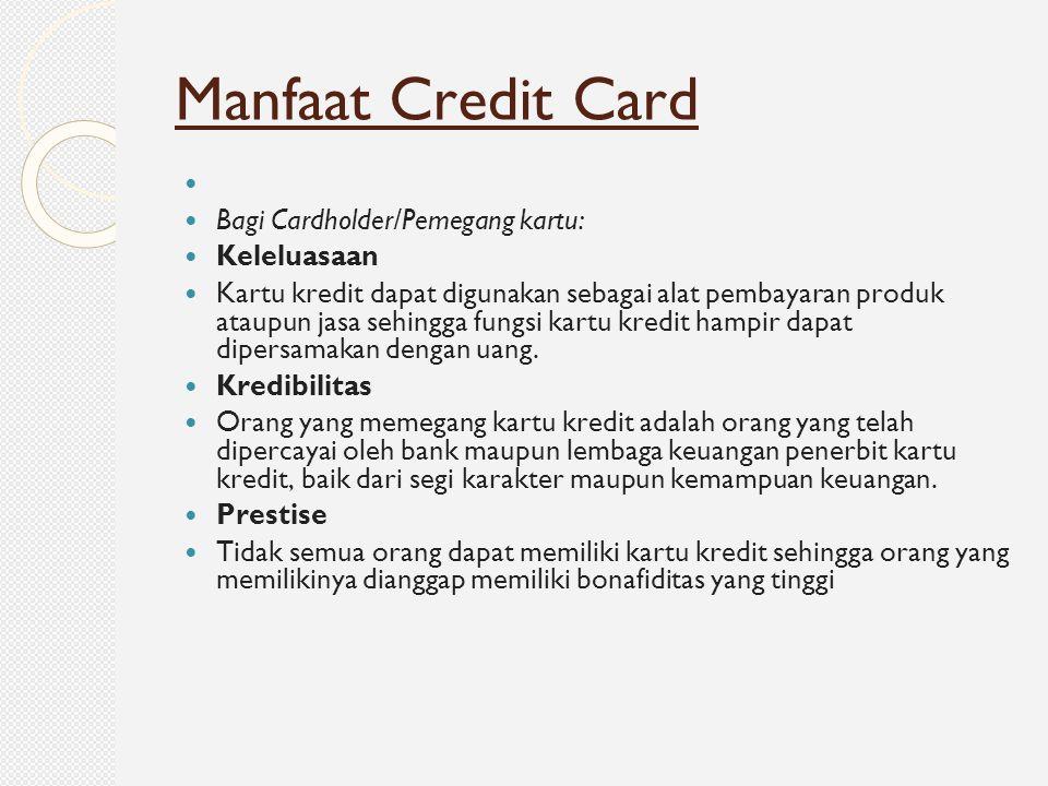 Bagi Cardholder/Pemegang kartu: Keleluasaan Kartu kredit dapat digunakan sebagai alat pembayaran produk ataupun jasa sehingga fungsi kartu kredit hamp