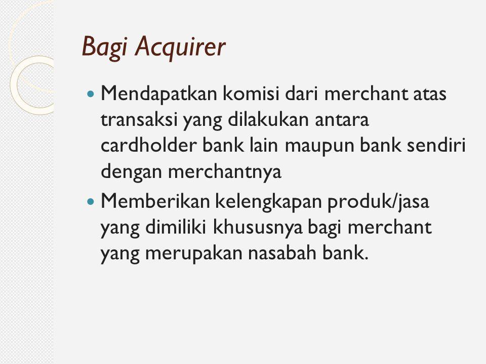 Mendapatkan komisi dari merchant atas transaksi yang dilakukan antara cardholder bank lain maupun bank sendiri dengan merchantnya Memberikan kelengkap