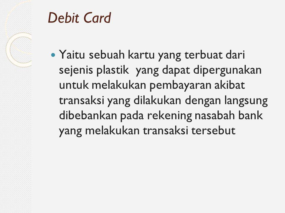 Yaitu sebuah kartu yang terbuat dari sejenis plastik yang dapat dipergunakan untuk melakukan pembayaran akibat transaksi yang dilakukan dengan langsun