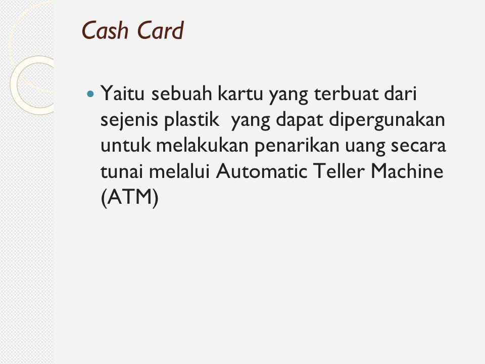 Yaitu sebuah kartu yang terbuat dari sejenis plastik yang dapat dipergunakan untuk melakukan penarikan uang secara tunai melalui Automatic Teller Mach
