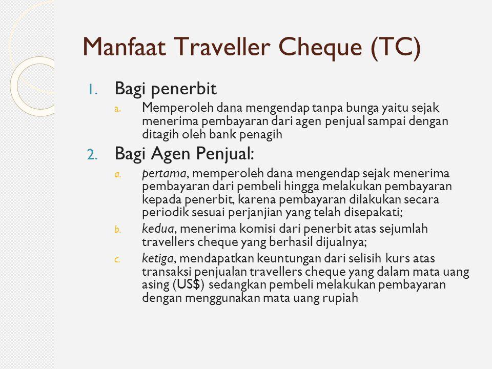 Manfaat Traveller Cheque (TC) 1. Bagi penerbit a. Memperoleh dana mengendap tanpa bunga yaitu sejak menerima pembayaran dari agen penjual sampai denga