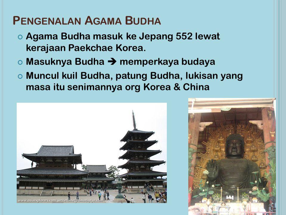 P ENGENALAN A GAMA B UDHA Agama Budha masuk ke Jepang 552 lewat kerajaan Paekchae Korea. Masuknya Budha  memperkaya budaya Muncul kuil Budha, patung