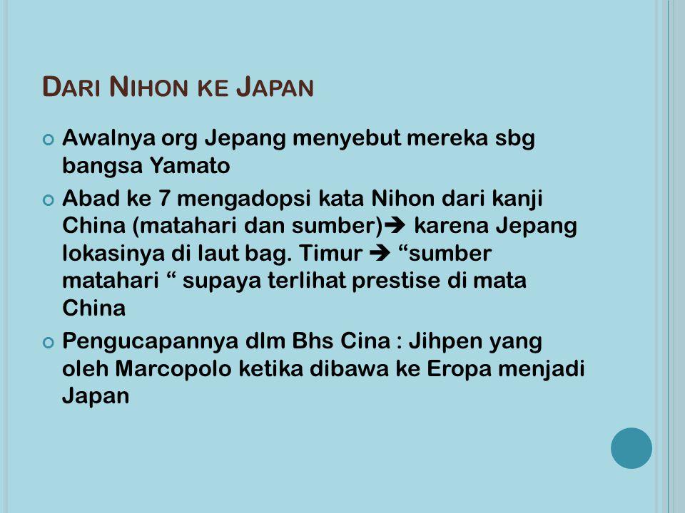 D ARI N IHON KE J APAN Awalnya org Jepang menyebut mereka sbg bangsa Yamato Abad ke 7 mengadopsi kata Nihon dari kanji China (matahari dan sumber)  karena Jepang lokasinya di laut bag.