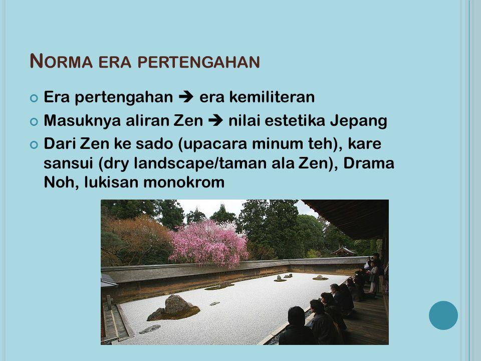 N ORMA ERA PERTENGAHAN Era pertengahan  era kemiliteran Masuknya aliran Zen  nilai estetika Jepang Dari Zen ke sado (upacara minum teh), kare sansui (dry landscape/taman ala Zen), Drama Noh, lukisan monokrom