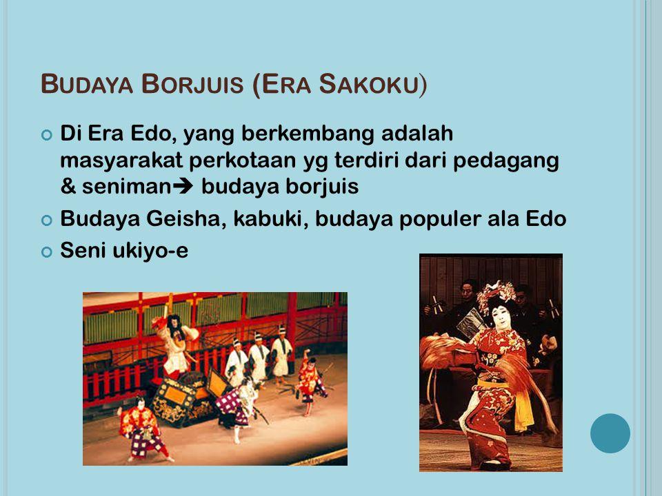 B UDAYA B ORJUIS (E RA S AKOKU ) Di Era Edo, yang berkembang adalah masyarakat perkotaan yg terdiri dari pedagang & seniman  budaya borjuis Budaya Geisha, kabuki, budaya populer ala Edo Seni ukiyo-e