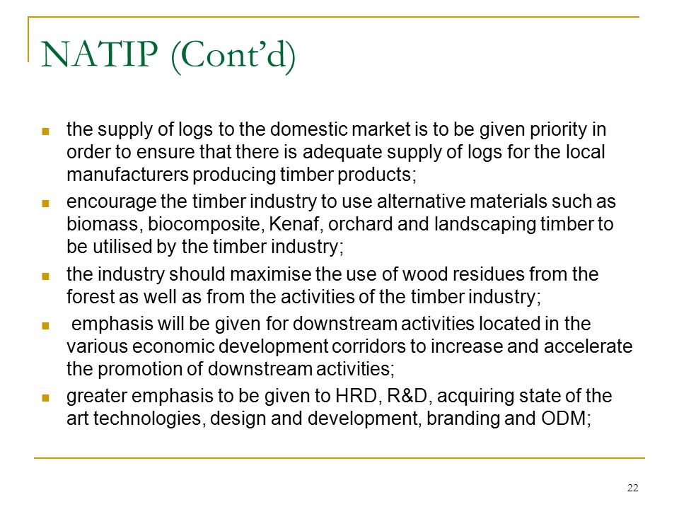 22 NATIP (Cont'd) the supply of logs to the domestic market is to be given priority in order to ensure that there is adequate supply of logs for the l