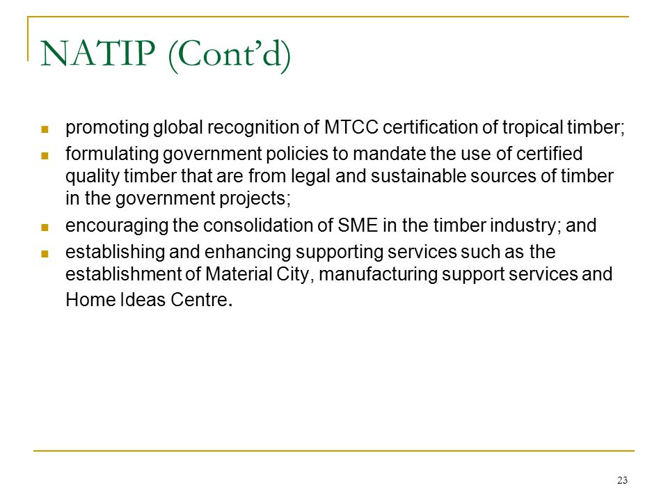 23 NATIP (Cont'd) promoting global recognition of MTCC certification of tropical timber; formulating government policies to mandate the use of certifi