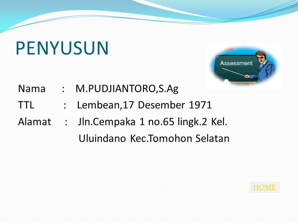 HOME PENYUSUN Nama : M.PUDJIANTORO,S.Ag TTL : Lembean,17 Desember 1971 Alamat : Jln.Cempaka 1 no.65 lingk.2 Kel. Uluindano Kec.Tomohon Selatan