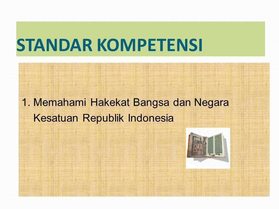 STANDAR KOMPETENSI 1. Memahami Hakekat Bangsa dan Negara Kesatuan Republik Indonesia