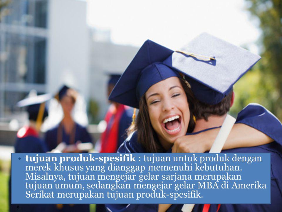 tujuan produk-spesifik : tujuan untuk produk dengan merek khusus yang dianggap memenuhi kebutuhan. Misalnya, tujuan mengejar gelar sarjana merupakan t