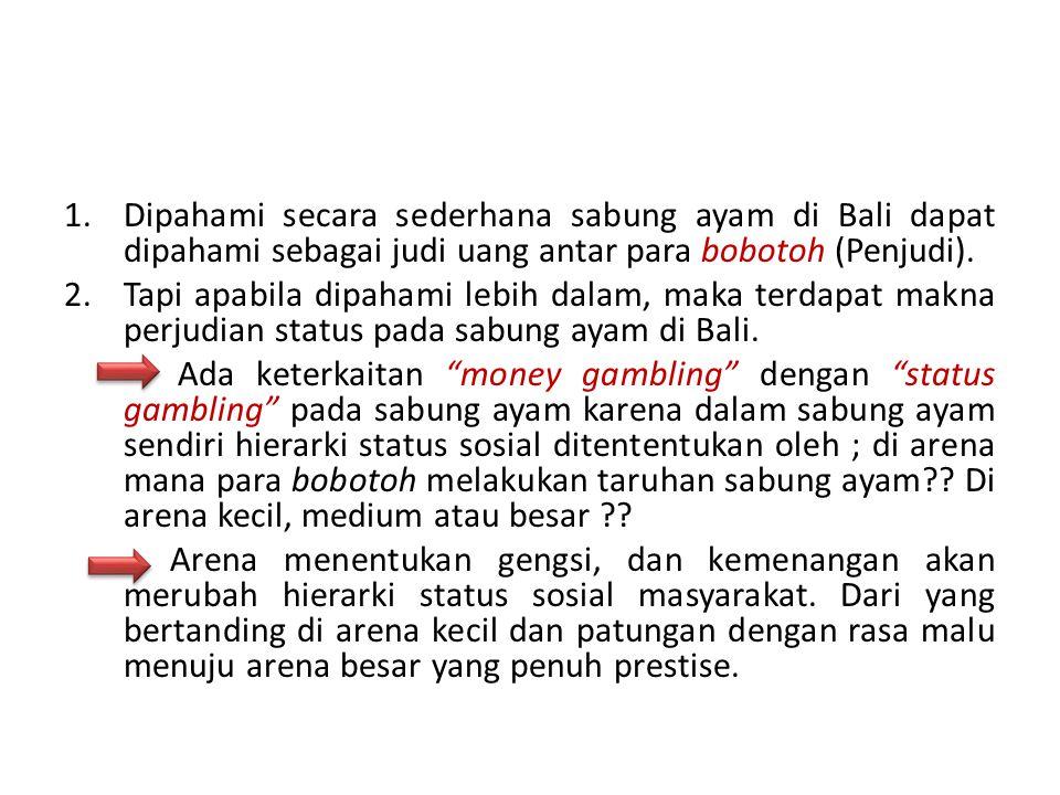 1.Dipahami secara sederhana sabung ayam di Bali dapat dipahami sebagai judi uang antar para bobotoh (Penjudi). 2.Tapi apabila dipahami lebih dalam, ma