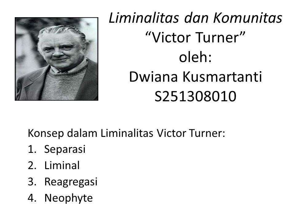 """Liminalitas dan Komunitas """"Victor Turner"""" oleh: Dwiana Kusmartanti S251308010 Konsep dalam Liminalitas Victor Turner: 1.Separasi 2.Liminal 3.Reagregas"""