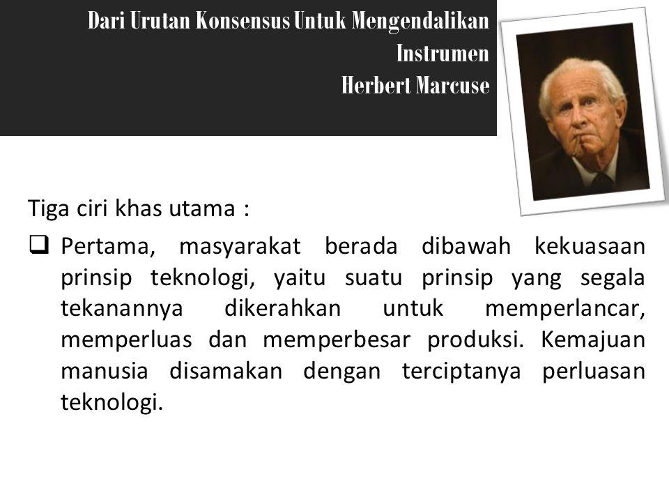 Dari Urutan Konsensus Untuk Mengendalikan Instrumen Herbert Marcuse Risky Ariyani S2 51308020 Tiga ciri khas utama :  Pertama, masyarakat berada diba