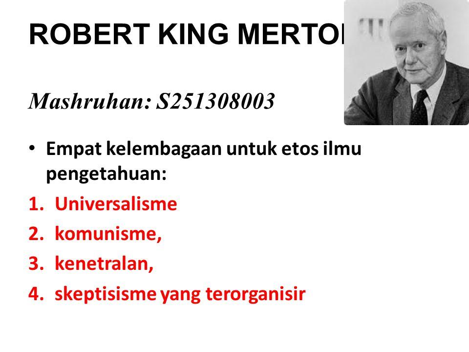 ROBERT KING MERTON Mashruhan: S251308003 Empat kelembagaan untuk etos ilmu pengetahuan: 1.Universalisme 2.komunisme, 3.kenetralan, 4.skeptisisme yang