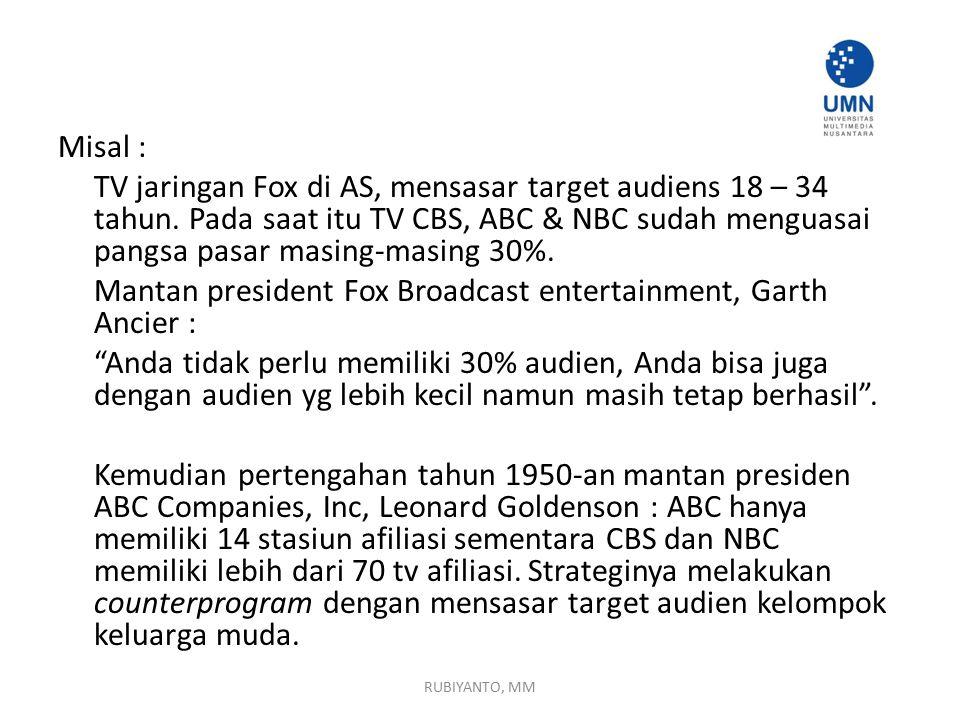Misal : TV jaringan Fox di AS, mensasar target audiens 18 – 34 tahun. Pada saat itu TV CBS, ABC & NBC sudah menguasai pangsa pasar masing-masing 30%.