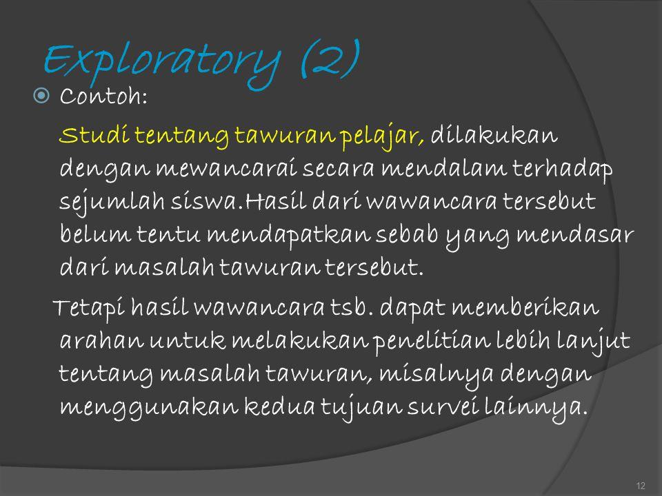 Exploratory (2)  Contoh: Studi tentang tawuran pelajar, dilakukan dengan mewancarai secara mendalam terhadap sejumlah siswa.Hasil dari wawancara ters
