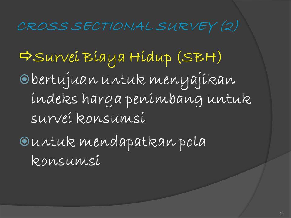 CROSS SECTIONAL SURVEY (2)  Survei Biaya Hidup (SBH)  bertujuan untuk menyajikan indeks harga penimbang untuk survei konsumsi  untuk mendapatkan po