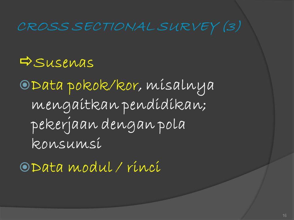 CROSS SECTIONAL SURVEY (3)  Susenas  Data pokok/kor, misalnya mengaitkan pendidikan; pekerjaan dengan pola konsumsi  Data modul / rinci 16