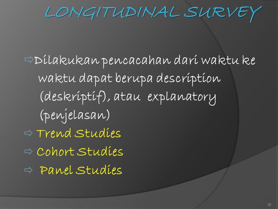 Dilakukan pencacahan dari waktu ke waktu dapat berupa description (deskriptif), atau explanatory (penjelasan)  Trend Studies  Cohort Studies  Pan