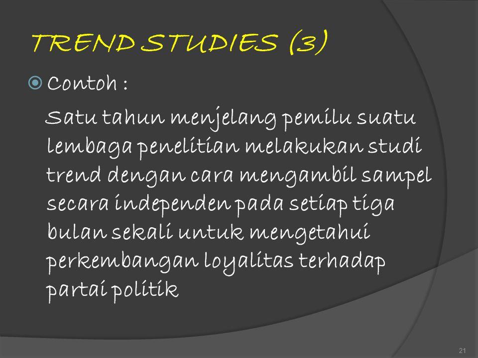 TREND STUDIES (3)  Contoh : Satu tahun menjelang pemilu suatu lembaga penelitian melakukan studi trend dengan cara mengambil sampel secara independen