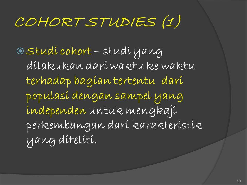 COHORT STUDIES (1)  Studi cohort – studi yang dilakukan dari waktu ke waktu terhadap bagian tertentu dari populasi dengan sampel yang independen untu