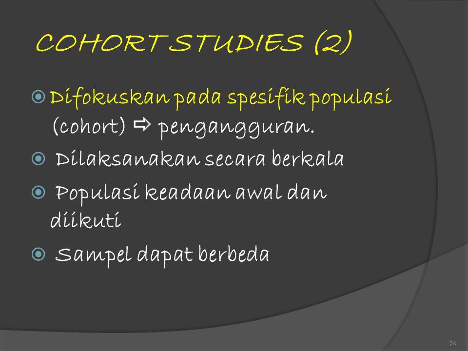 COHORT STUDIES (2)  Difokuskan pada spesifik populasi (cohort)  pengangguran.  Dilaksanakan secara berkala  Populasi keadaan awal dan diikuti  Sa
