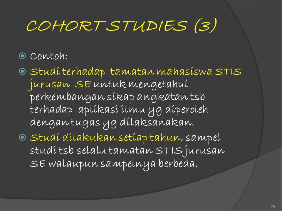 COHORT STUDIES (3)  Contoh:  Studi terhadap tamatan mahasiswa STIS jurusan SE untuk mengetahui perkembangan sikap angkatan tsb terhadap aplikasi ilm