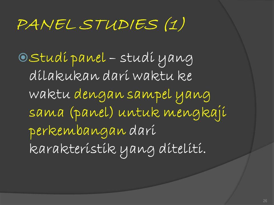 PANEL STUDIES (1)  Studi panel – studi yang dilakukan dari waktu ke waktu dengan sampel yang sama (panel) untuk mengkaji perkembangan dari karakteris