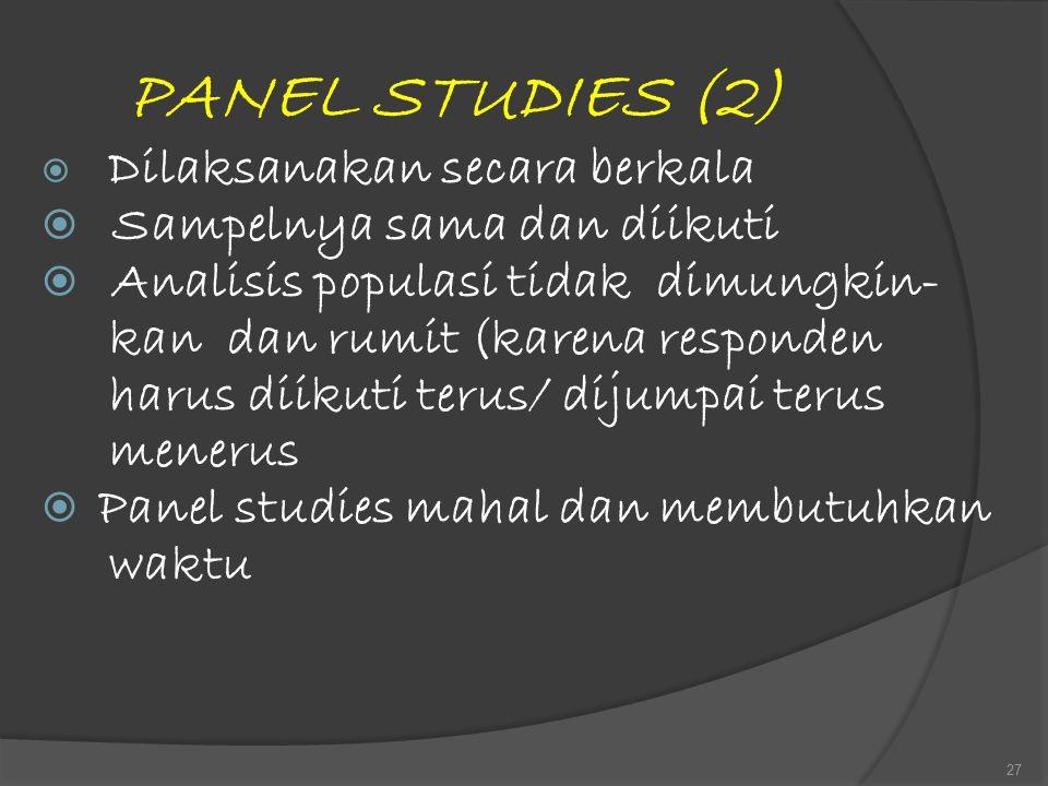 PANEL STUDIES (2)  Dilaksanakan secara berkala  Sampelnya sama dan diikuti  Analisis populasi tidak dimungkin- kan dan rumit (karena responden haru