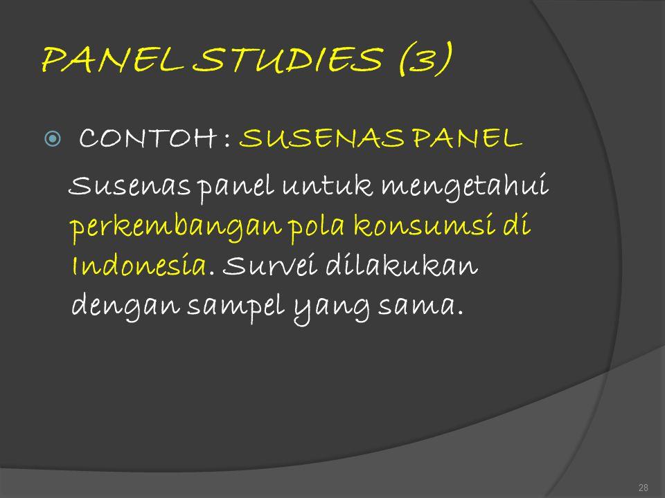 PANEL STUDIES (3)  CONTOH : SUSENAS PANEL Susenas panel untuk mengetahui perkembangan pola konsumsi di Indonesia. Survei dilakukan dengan sampel yang