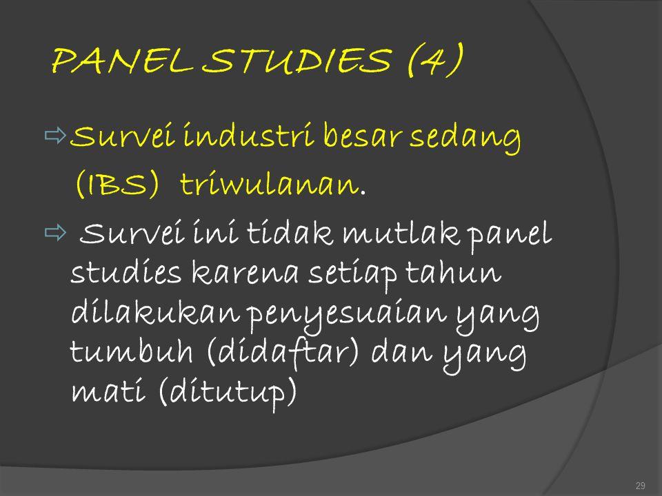 PANEL STUDIES (4)  Survei industri besar sedang (IBS) triwulanan.  Survei ini tidak mutlak panel studies karena setiap tahun dilakukan penyesuaian y