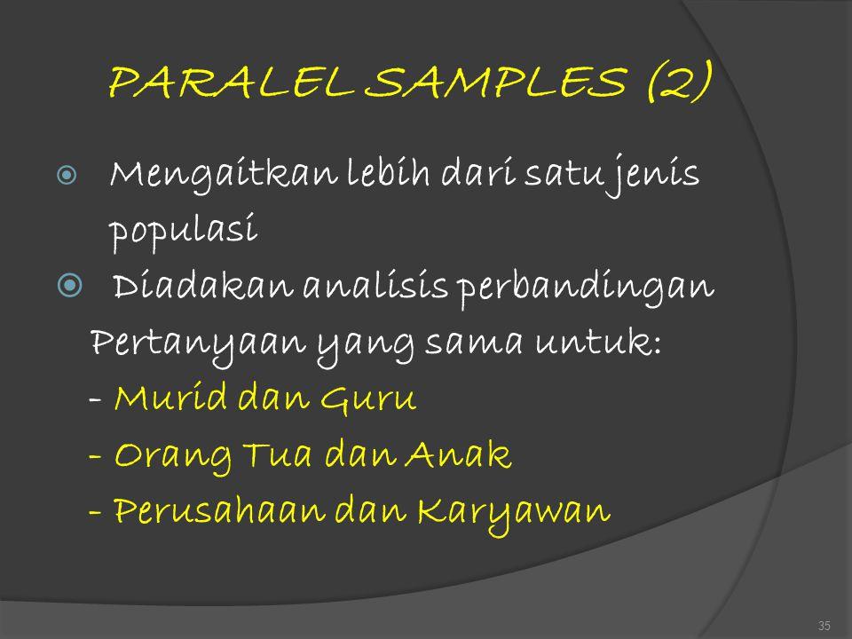 PARALEL SAMPLES (2)  Mengaitkan lebih dari satu jenis populasi  Diadakan analisis perbandingan Pertanyaan yang sama untuk: - Murid dan Guru - Orang