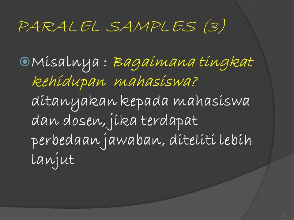 PARALEL SAMPLES (3)  Misalnya : Bagaimana tingkat kehidupan mahasiswa? ditanyakan kepada mahasiswa dan dosen, jika terdapat perbedaan jawaban, diteli