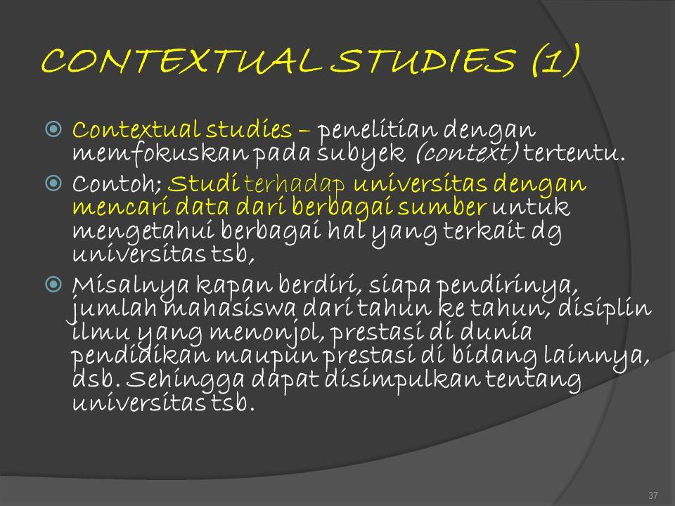 CONTEXTUAL STUDIES (1)  Contextual studies – penelitian dengan memfokuskan pada subyek (context) tertentu.  Contoh; Studi terhadap universitas denga