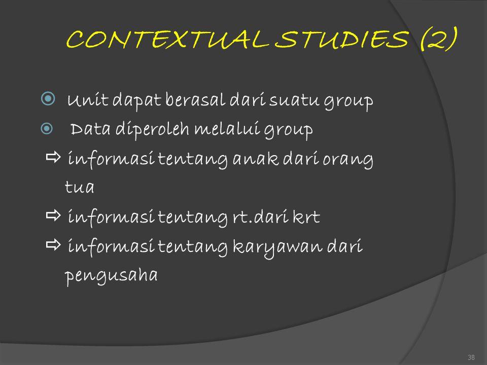 CONTEXTUAL STUDIES (2)  Unit dapat berasal dari suatu group  Data diperoleh melalui group  informasi tentang anak dari orang tua  informasi tentan