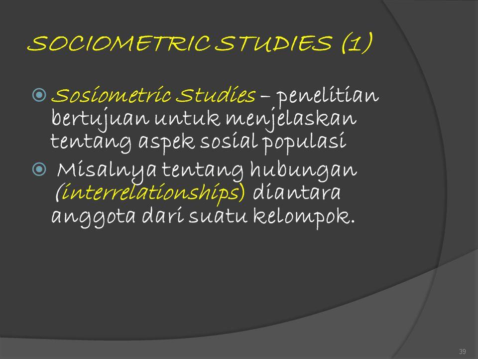 SOCIOMETRIC STUDIES (1)  Sosiometric Studies – penelitian bertujuan untuk menjelaskan tentang aspek sosial populasi  Misalnya tentang hubungan (inte