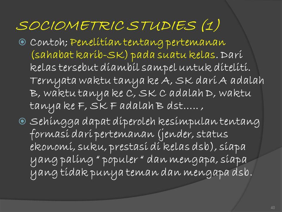 SOCIOMETRIC STUDIES (1)  Contoh; Penelitian tentang pertemanan (sahabat karib-SK) pada suatu kelas. Dari kelas tersebut diambil sampel untuk diteliti