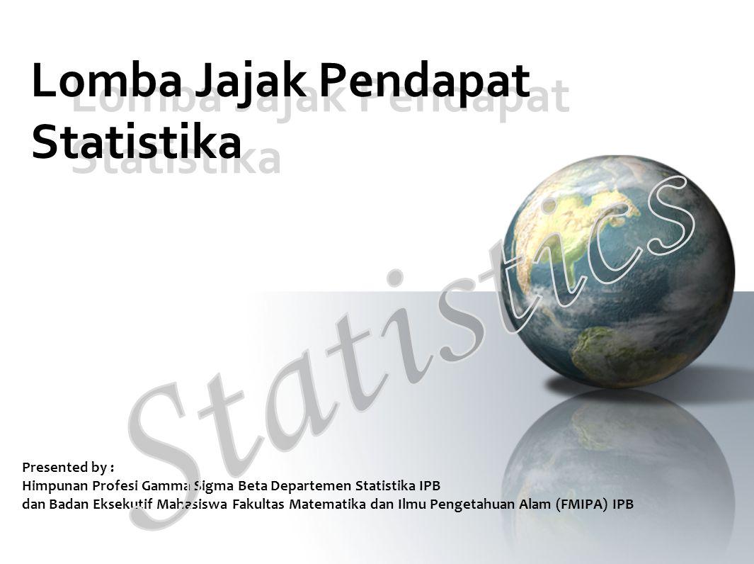 Lomba Jajak Pendapat Statistika Presented by : Himpunan Profesi Gamma Sigma Beta Departemen Statistika IPB dan Badan Eksekutif Mahasiswa Fakultas Mate