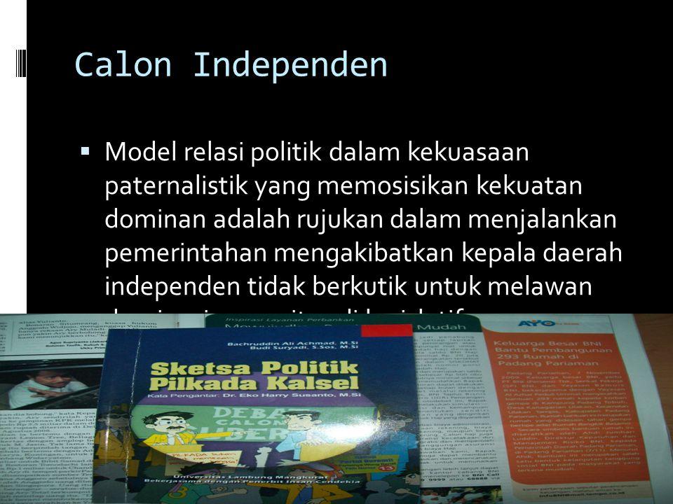 Calon Independen  Model relasi politik dalam kekuasaan paternalistik yang memosisikan kekuatan dominan adalah rujukan dalam menjalankan pemerintahan