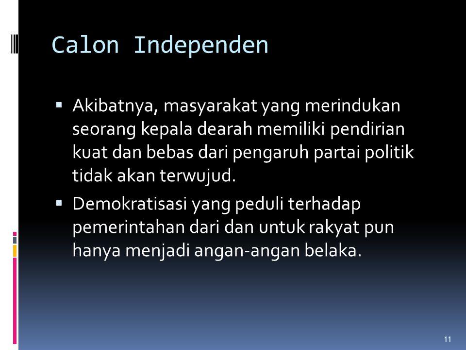 Calon Independen  Akibatnya, masyarakat yang merindukan seorang kepala dearah memiliki pendirian kuat dan bebas dari pengaruh partai politik tidak akan terwujud.