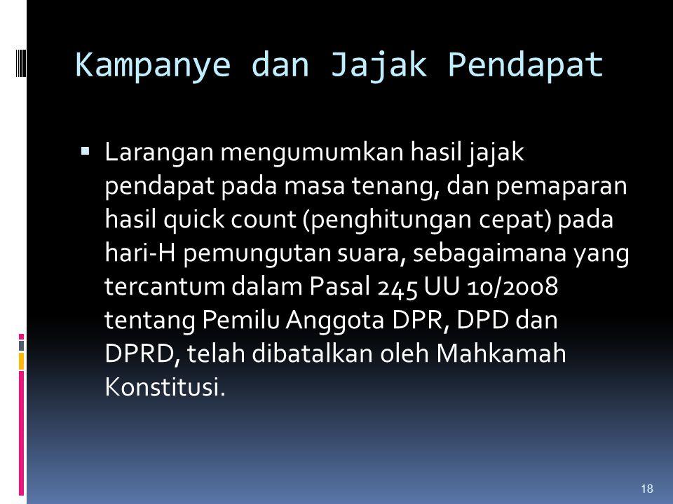 Kampanye dan Jajak Pendapat  Larangan mengumumkan hasil jajak pendapat pada masa tenang, dan pemaparan hasil quick count (penghitungan cepat) pada hari-H pemungutan suara, sebagaimana yang tercantum dalam Pasal 245 UU 10/2008 tentang Pemilu Anggota DPR, DPD dan DPRD, telah dibatalkan oleh Mahkamah Konstitusi.