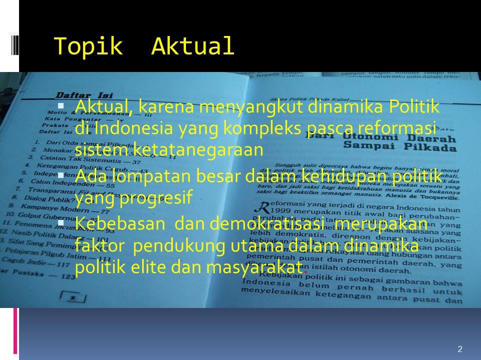 Topik Aktual  Aktual, karena menyangkut dinamika Politik di Indonesia yang kompleks pasca reformasi sistem ketatanegaraan  Ada lompatan besar dalam kehidupan politik yang progresif  Kebebasan dan demokratisasi merupakan faktor pendukung utama dalam dinamika politik elite dan masyarakat.