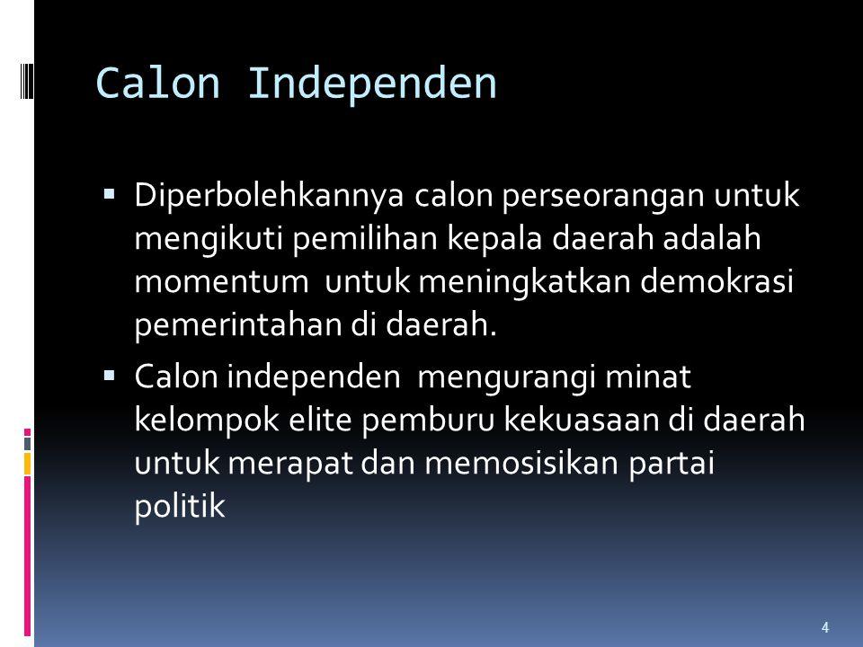 Calon Independen  Dalam konteks kalkulasi pembiayaan, calon independen, tidak segan mengeluarkan dana, tanpa kecurigaan dikorup para makelar politik yang ada di lingkaran parpol.