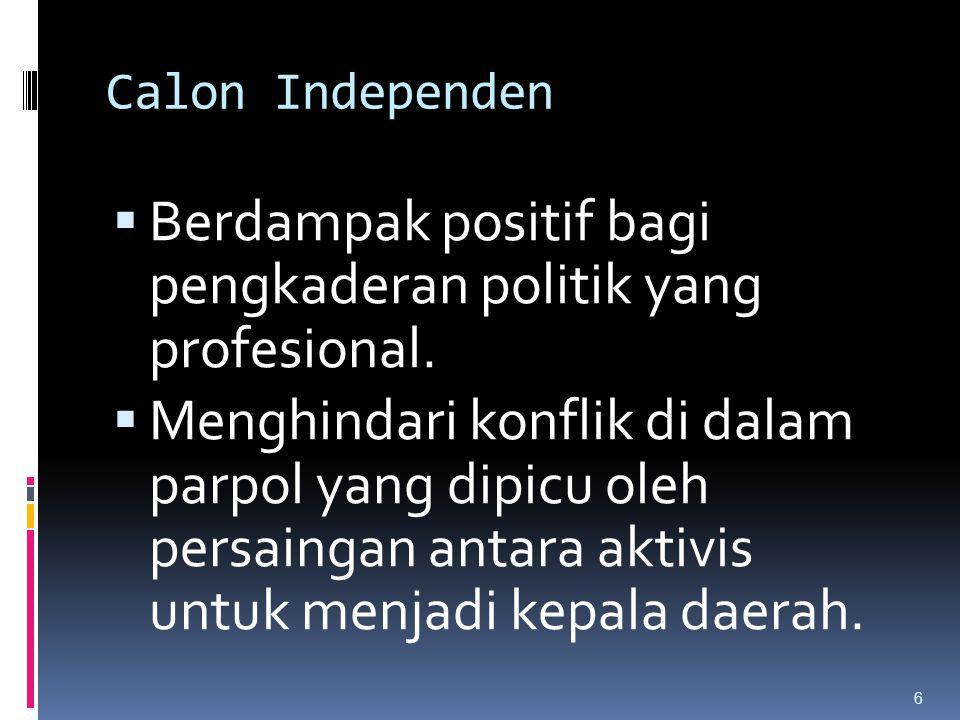 Calon Independen  Berdampak positif bagi pengkaderan politik yang profesional.  Menghindari konflik di dalam parpol yang dipicu oleh persaingan anta