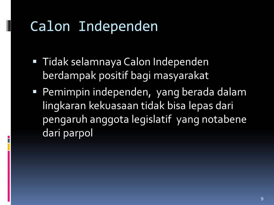 Calon Independen  Tidak selamnaya Calon Independen berdampak positif bagi masyarakat  Pemimpin independen, yang berada dalam lingkaran kekuasaan tidak bisa lepas dari pengaruh anggota legislatif yang notabene dari parpol 9